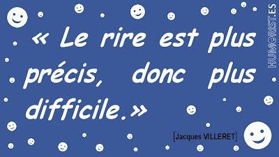 «Le rire est plus précis, donc plus difficile.»    Jacques VILLERET > humorist.es/villeret