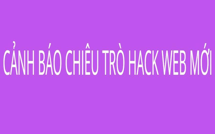 CẢNH BÁO CHIÊU TRÒ HACK WEB MỚI