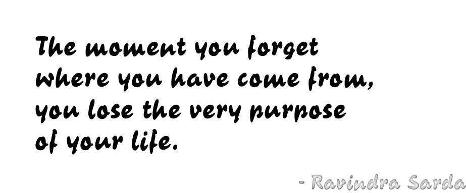 The moment you forget where you have come from, you lose the very purpose of your life. - Ravindra Sarda