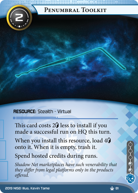 Penumbral Toolkit  RESOURCE: Stealth - Virtual 2 cost, 2 inf. This card costs 2[credit] less to install if you made a successful run on HQ this turn. When you install this resource, load 4[credit] onto it. When it is empty, trash it. Spend hosted credits during runs. Shadow Net marketplaces have such venerability that they differ from legal platforms only in the products offered. Illus. Kevin Tame