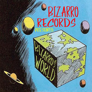 Bizarro Records Presents Bizarro's World