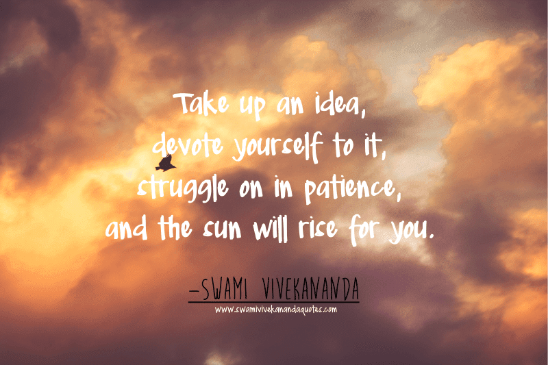 Swami Vivekananda quote: Take up an idea, devote yourself to it, struggle on in patience, and the sun will rise for you.