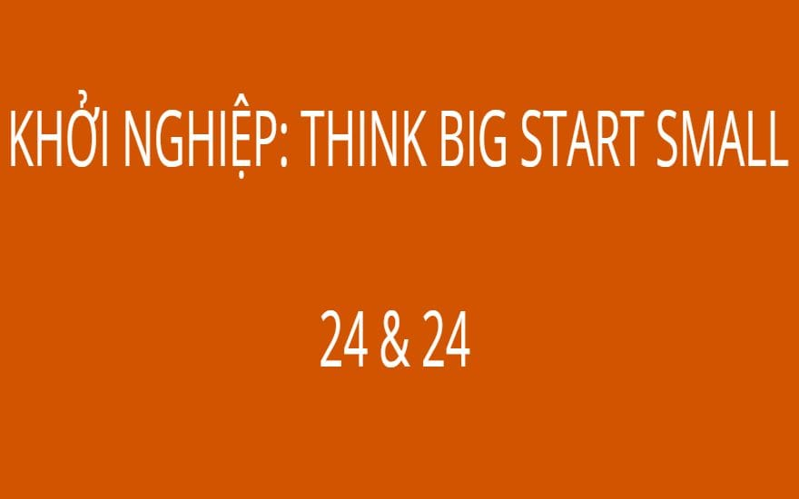 KHỞI NGHIỆP: THINK BIG START SMALL