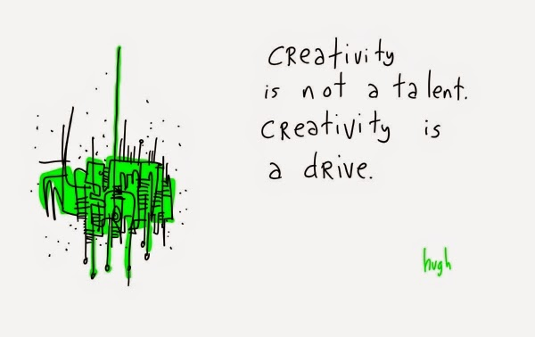 Creativity is not a talent. Creativity is a drive.
