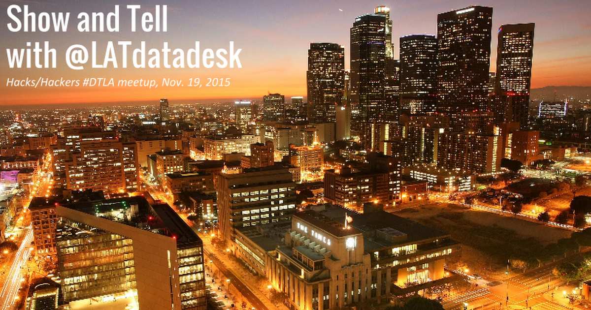 Show and Tell with the Los Angeles Times Data Desk (Hacks/Hackers, Nov. 19, 2015)