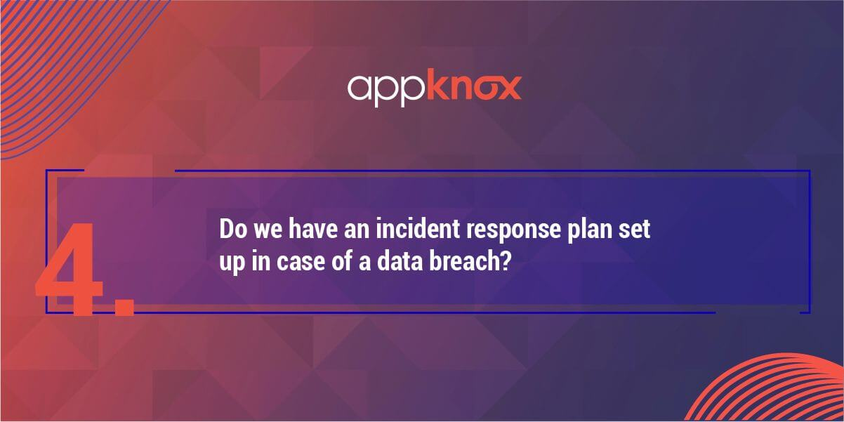 4. Do we have an incident response plan set up in case of a data breach?