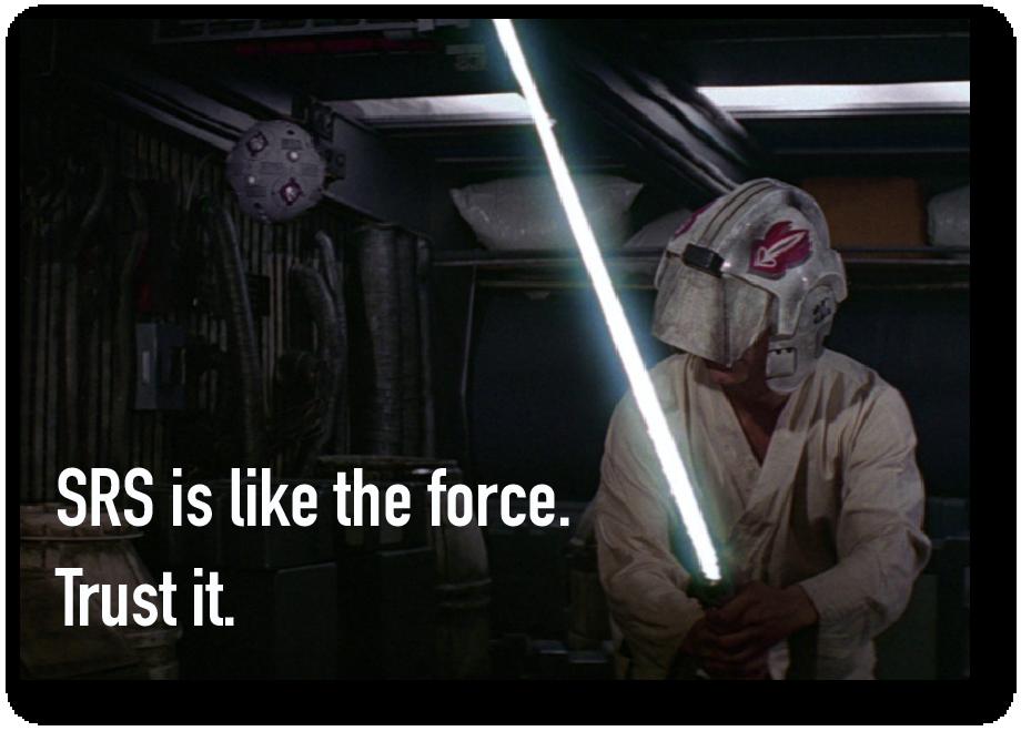 SRS is like the force. Trust it.