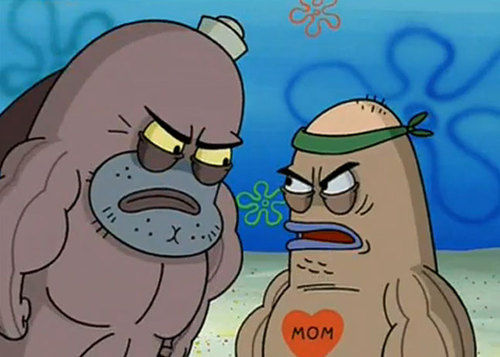 How tough are ya? From Spongebob, the episode with the Salty Spittoon.