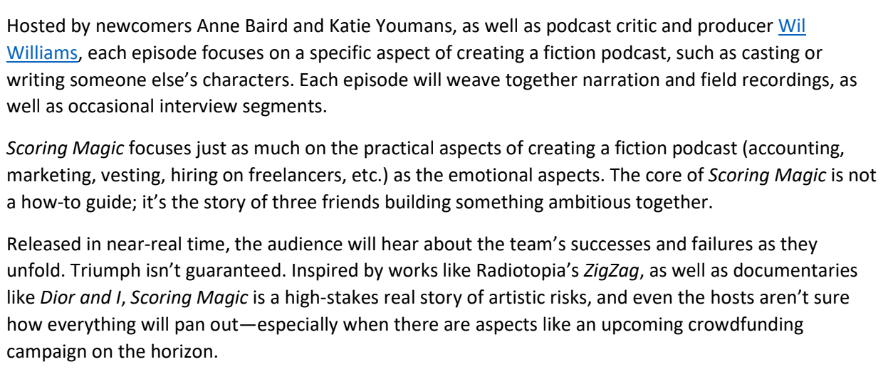 Hosted by newcomers Anne Baird and Katie Youmans, as well as podcast critic and producer Wil Williams, each episode focuses on a specific aspect of creating a fiction podcast, such as casting or writing someone else's characters. Each episode will weave together narration and field recordings, as well as occasional interview segments.  Scoring Magic focuses just as much on the practical aspects of creating a fiction podcast (accounting, marketing, vesting, hiring on freelancers, etc.) as the emotional aspects. The core of Scoring Magic is not a how-to guide; it's the story of three friends building something ambitious together.  Released in near-real time, the audience will hear about the team's successes and failures as they unfold. Triumph isn't guaranteed. Inspired by works like Radiotopia's ZigZag, as well as documentaries like Dior and I, Scoring Magic is a high-stakes real story of artistic risks, and even the hosts aren't sure how everything will pan out—especially when there are aspects like an upcoming crowdfunding campaign on the horizon.