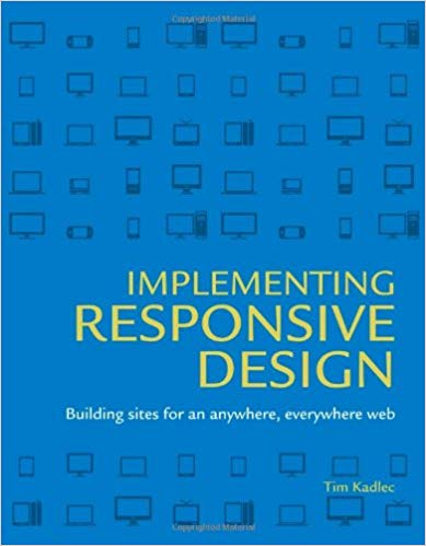 Tim Kadlec. Implementing Responsive Design: Building sites for an anywhere, everywhere web.