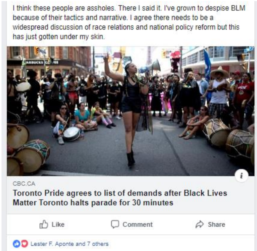"""A screenshot of a Facebook post from Lester Aponte that reads """"I think these people are assholes. There I said it. I've grown to despise BLM because of their tactics and narrative. I agree there needs to be a widespread discussion of race relations and national policy reform but this has just gotten under my skin"""" and the ink to a headline that reads """"Toronto Pride agrees to a list of demands after Black Lives Matter Toronto halts parade for 30 minutes""""."""