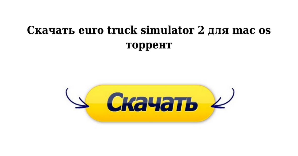 Скачать euro truck simulator 2 для mac os торрент google drive.