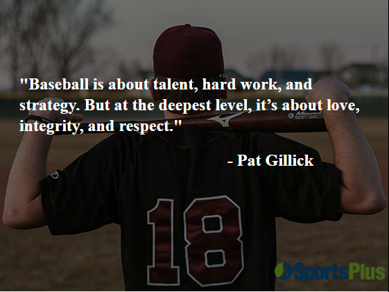"""""""Baseball is about talent, hard work, and strategy. But at the deepest level, it's about love, integrity, and respect."""" - Pat Gillick"""