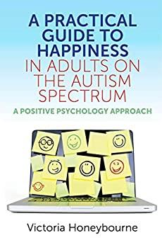 A Practical Guide to Happiness in Adults on the Autism Spectrum: A Positive Psychology Approach by [Victoria Honeybourne]