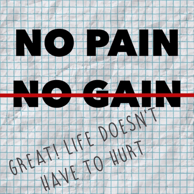 No pain. No gain. Bullcrap.