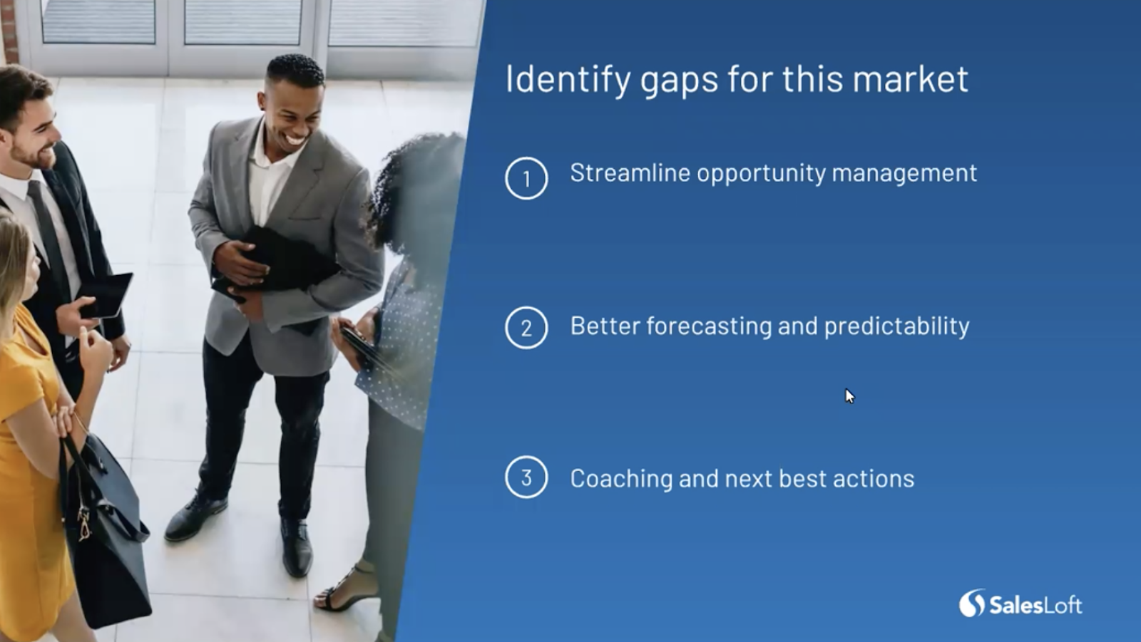 Identify gaps in the market by streamlining opportunity management, focusing on better forecasting and predictability, and coaching.