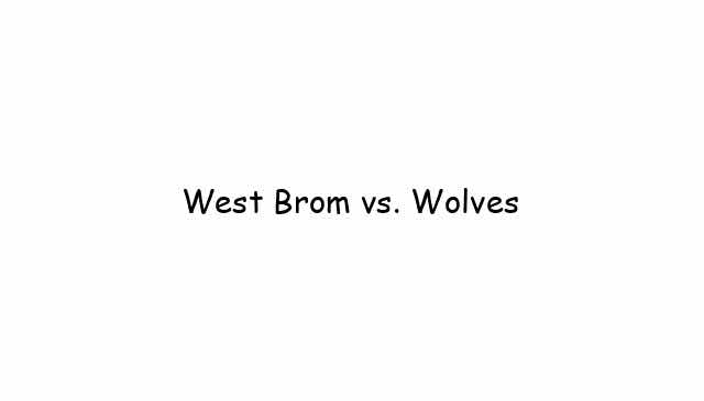 West Brom vs. Wolves