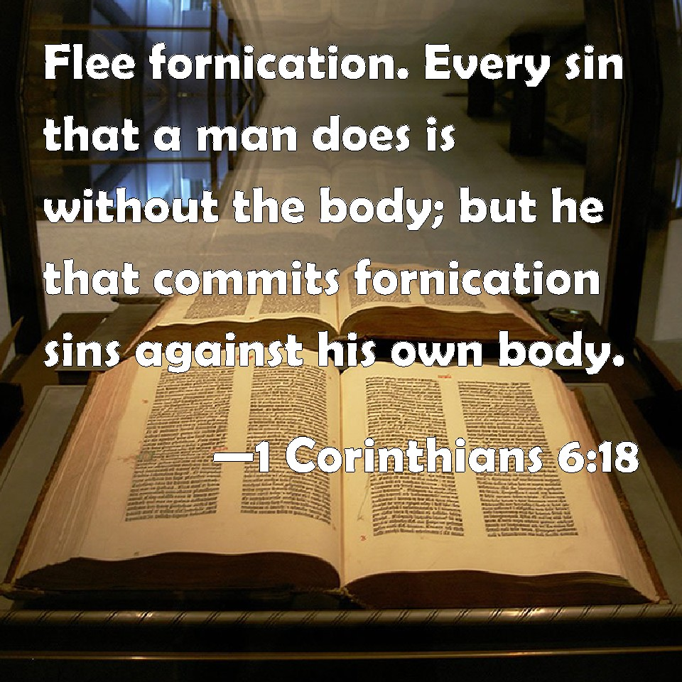 1 Corinthians 6:18 Flee fornication. Every sin that a man does is without the body; but he that ...