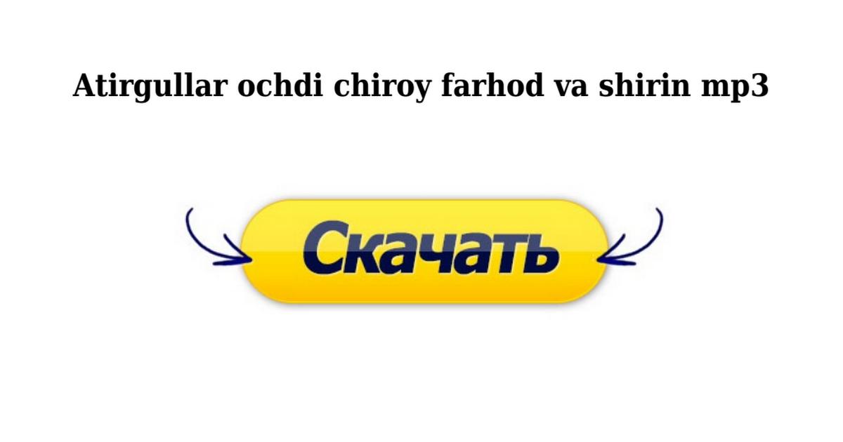 ATIRGULLAR OCHTI CHIROY FARHOD VA SHIRIN MP3 СКАЧАТЬ БЕСПЛАТНО