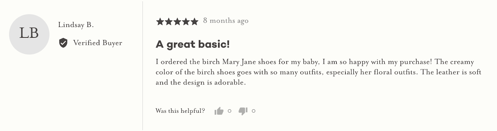 """This image shows a screen capture of a review on an website. Lindsay B, a verified buyer, gave 5 stars to the product, 8 months ago, and said: """"A great basic! I ordered the birch Mary Jane shoes for my baby, I am so happy with my purchase! The creamy color of the birch shoes goes with so many outfits, especially her floral outfits. The leather is soft and the design is adorable""""."""