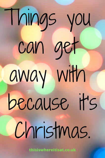 Things you can get away with because it's Christmas.
