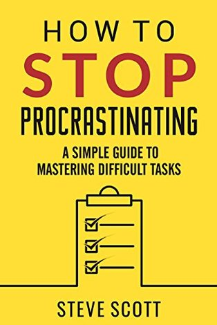 How to Stop Procrastinating: A Simple Guide to Mastering Difficult Tasks and Breaking the Procrastination Habit by S. J. Scott