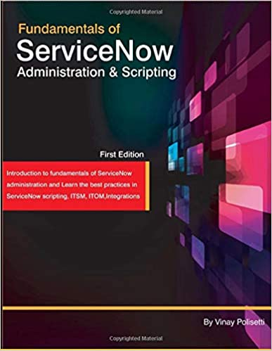 Fundamentals of ServiceNow administration and scripting: Your ServiceNow guide by Vinay Polisetti