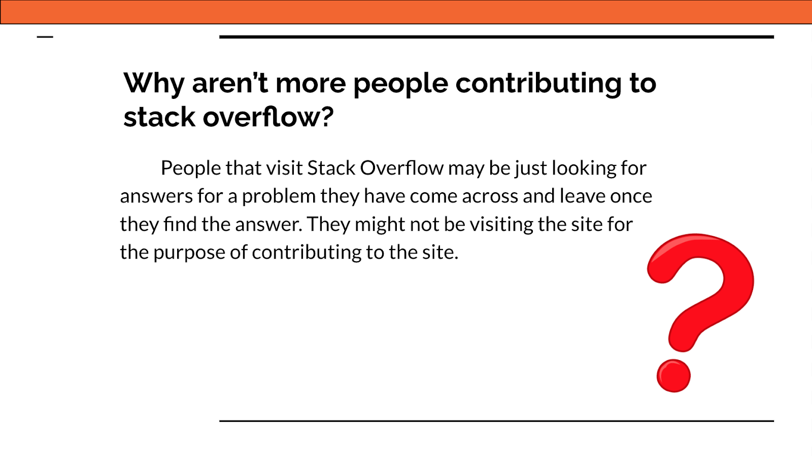 Why aren't more people contributing to Stack Overflow? People that visit Stack Overflow may be just looking for answers for a problem they have come across and leave once they find they answer. They might not be visiting the site for the purpose of contributing to the site.