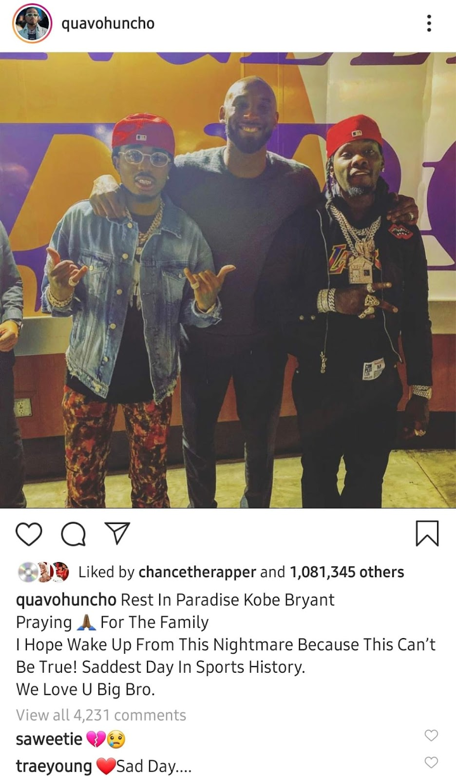 quavohuncho Liked by chancetherapper and 1,081,345 others quavohuncho Rest In Paradise Kobe Bryant Praying A For The Family I Hope Wake Up From This Nightmare Because This Can't Be True! Saddest Day In Sports History. We Love U Big Bro. View all 4,231 comments saweetie traeyoung •sad Day....