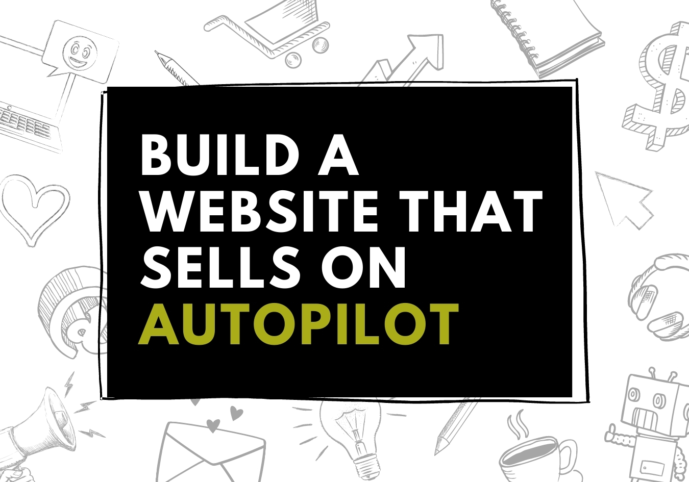 """Graphic with hand drawn doodles in the background and text that reads """"Build a Website That Sells on Autopilot""""."""
