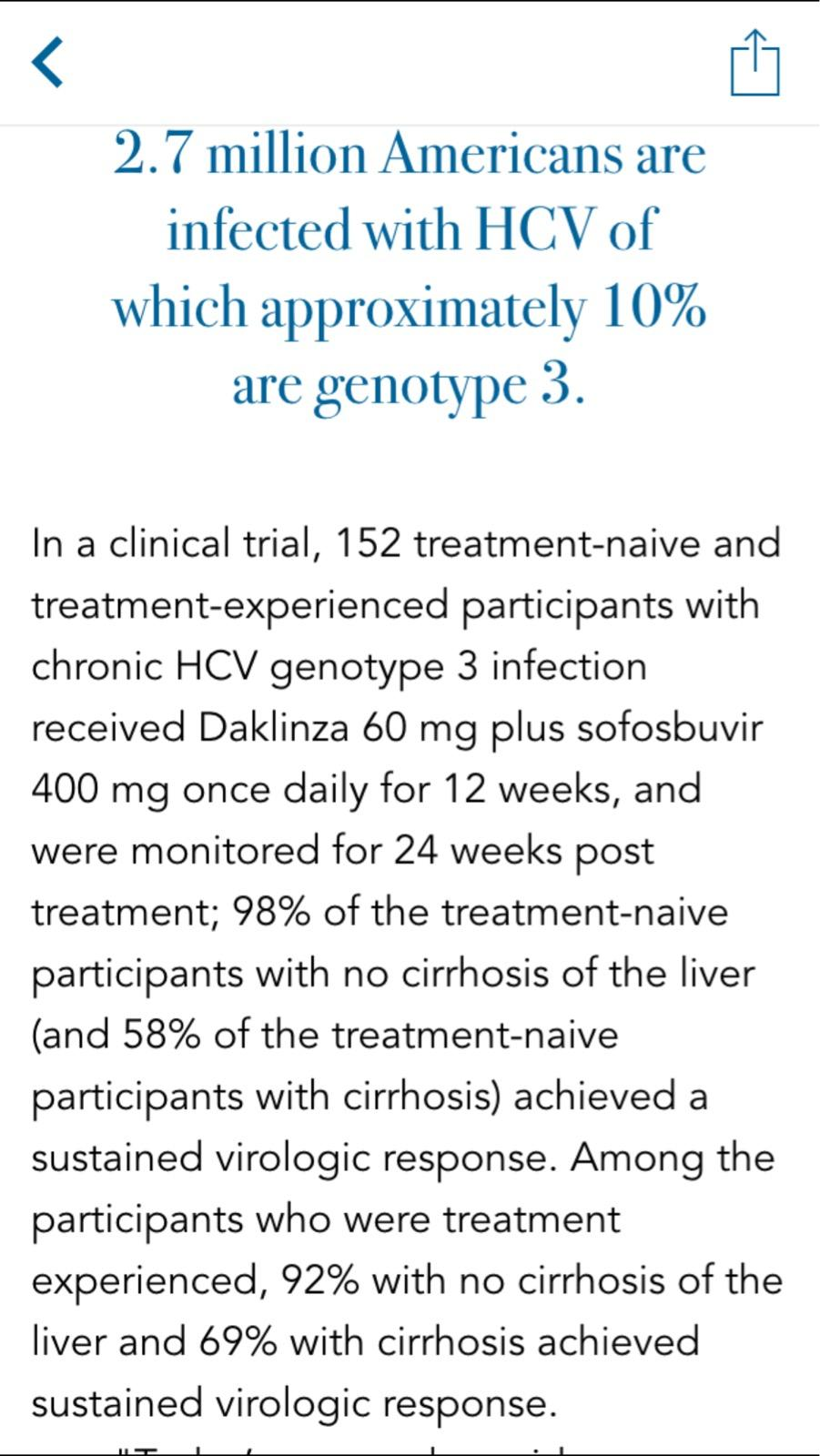 Machine generated alternative text: 2.7 million Americans are infected with HCV of which approximately 10% are genotype 3. In a clinical trial, 152 treatment-naive and treatment-experienced participants with chronic HCV genotype 3 infection received Daklinza 60 mg plus sofosbuvir 400 mg once daily for 12 weeks, and were monitored for 24 weeks post treatment; 98% of the treatment-naive participants with no cirrhosis of the liver (and 58% of the treatment-naive participants with cirrhosis) achieved a sustained virologic response. Among the participants who were treatment experienced, 92% with no cirrhosis of the liver and 69% with cirrhosis achieved sustained virologic response.