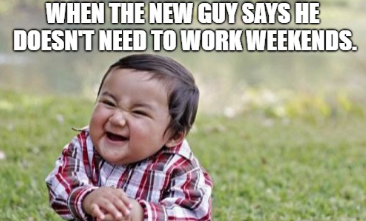 When the new guy says he doesn't need to work weekends