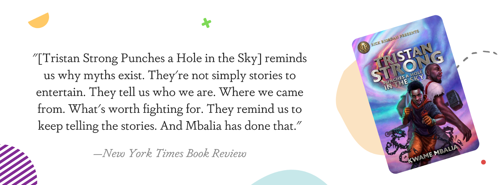 """Image displaying a New York Times Book Review quote: """"[Tristan Strong Punches a Hole in the Sky] reminds us why myths exist. They're not simply stories to entertain. They tell us who we are. Where we came from. What's worth fighting for. They remind us to keep telling the stories. And Mbalia has done that."""""""