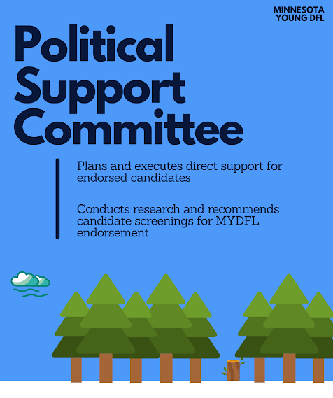 The Political Support Committee shall help coordinate and execute direct support for MYDFL endorsed candidates and conducts research and recommends candidates screenings for MYDFL endorsement.