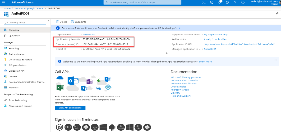 Microsoft Azure  Home > Votiva - App registrations  An Bui R DOI  p earch (Ctrl +1)  Overview  Quickstart  Manage  Search resources, services, and docs (G +1')  >  AnBuiRD01  >_  My organization only  . 1 web, O public client  an.bui@votivasoft.com  Delete Endpoints  O  Got a second? We would love your feedback on Microsoft identity platform (previously Azure AD for developer).  Display name  Application (client) ID  Directory (tenant) ID  Object ID  . AnauiRD01  : 355730f9-b6f9-4a81-9e26-be78250d2b8b  : c82c348b-64ef-4a07-bfa7-62fc88bc1517  : 875189e3-79ao-4f16-9eb8-c1b685bd502a  Supported account types  Redirect URIS  Application ID URI  Managed application in  https://votivasoft.com/9fd6bab3-e33a-4dca-bdc7-91 eeea3a2e2c  AnauiRD01  Branding  Authentication  Certificates & secrets  API permissions  Expose an API  Owners  Roles and administrators (Previ...  Manifest  Support + Troubleshooting  Troubleshooting  a New support request  Welcome to the new and improved App registrations. Looking to learn how it's changed from App registrations (Legacy)? Learn more  call  APIs  Documentation  Microsoft identity platform  Authentication scenarios  Authentication libraries  Code samples  Microsoft Graph  Glossary  Help and Support  Build more powerful apps with rich user and business data  from Microsoft services and your own company's data  sources.  View API permissions  Sign in users in 5 minutes  @OOOO O O O