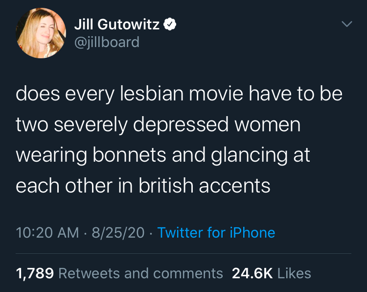 Tweet by @jillboard that reads: does every lesbian movie have to be two severely depressed women wearing bonnets glancing at each other in british accents