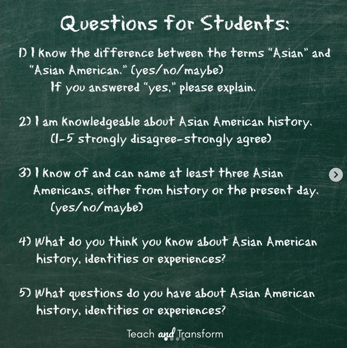 "1. I know the difference between the terms ""Asian"" and ""Asian American"" (yes/no/maybe). If you answered ""yes"", please explain. 2. I am knowledgeable about Asian American history. (1-5 strongly disagree - strongly agree) 3. I know of and can name at least three Asian Americans, either from history or the present day. (yes/no/maybe) 4. What do you think you know about Asian American history, identities, or experiences? 5. What questions do you have about Asian American history, identities, or experiences? Teach and Transform"
