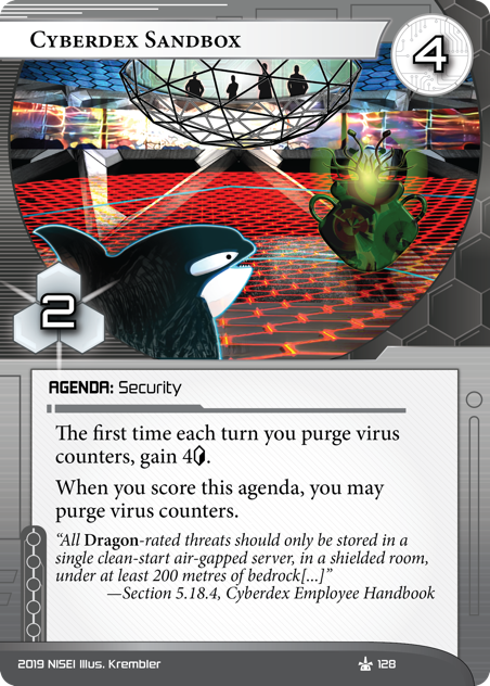 Cyberdex Sandbox  AGENDA: Security 4/2. The first time each turn you purge virus counters, gain 4[credit]. When you score this agenda, you may purge virus counters. 5.18.4: All *Dragon*-rated threats should only be stored in a single clean-start air-gapped server, in a shielded room, under at least 200 metres of bedrock... —Cyberdex Employee Handbook Illus. Krembler