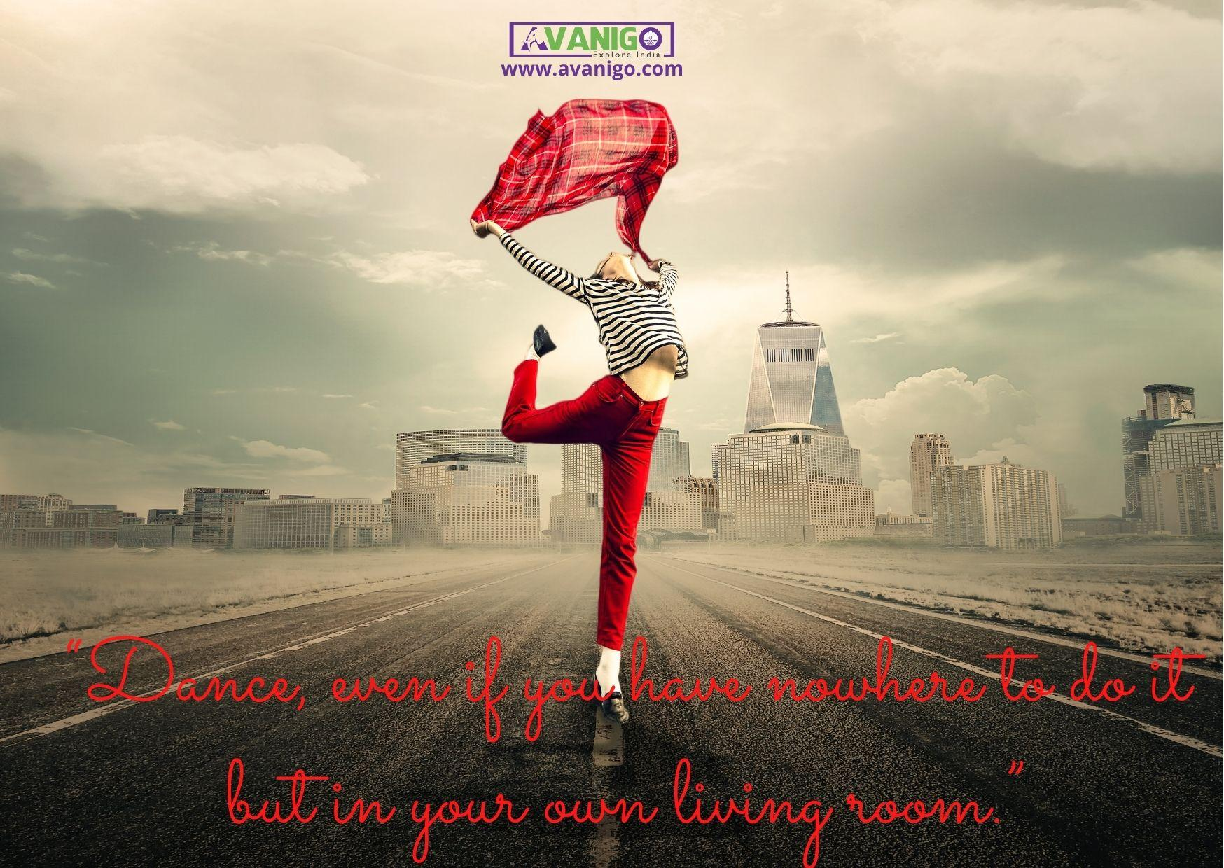 Dance, even if you have nowhere to do it but in your own living room.