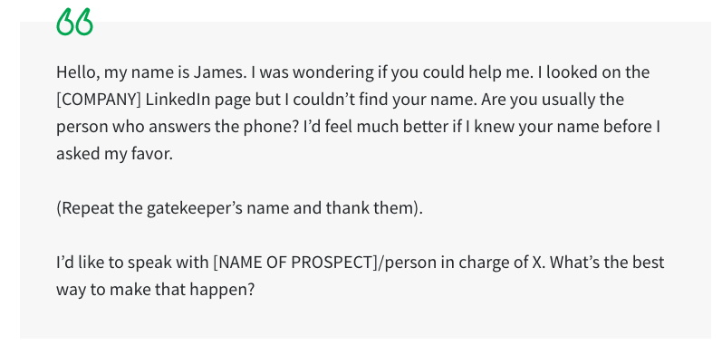 Navigating around gatekeepers can be very tricky when contacting someone by phone. You want to do it as quickly as possible, giving the gatekeeper just the right amount of information to get through to the lead.