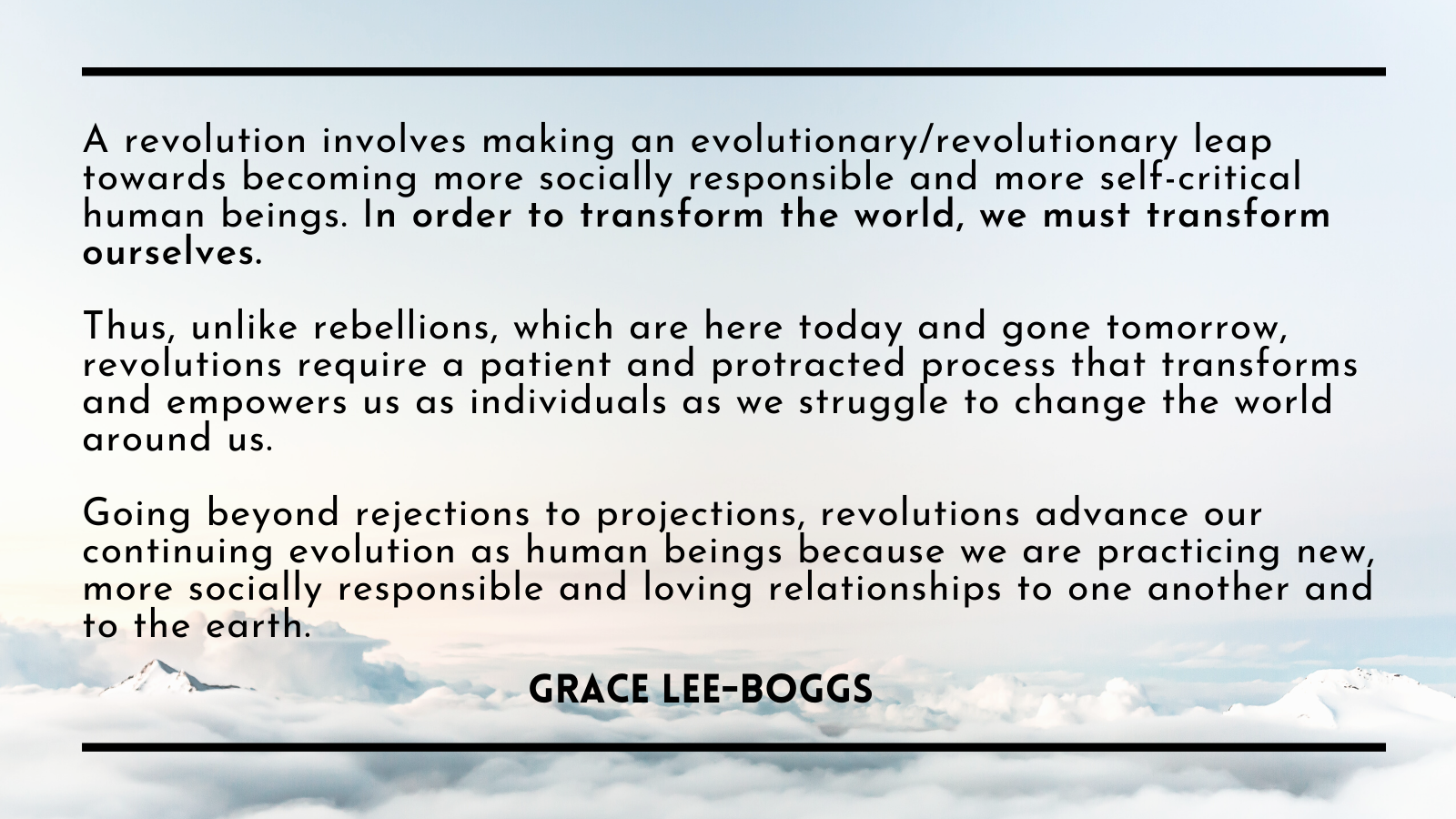 """""""A revolution involves making an evolutionary/revolutionary leap toward becoming more socially responsible and more self-critical human beings. In order to transform the world, we must transform ourselves. Thus, unlike rebellions, which are here today and gone tomorrow, revolutions require a patient and protracted process that transforms and empower us as individuals as we struggle to change the world around us. Going beyond rejections to projections, revolutions advance our continuing evolution as human beings because we are practicing new more socially responsible and loving relationship to one another and to the earth."""" - Grace Lee Boggs"""