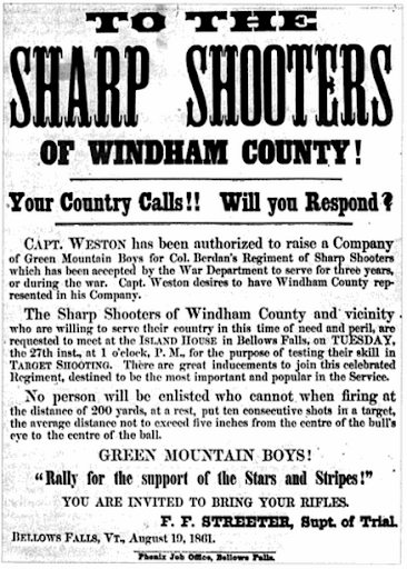 Recruiting Poster - TO THE SHARP SHOOTERS OF WINDHAM COUNTY! Your Country Calls!!  Will you Respond?     CAPT. WESTON has been authorized to raise a company of Green Mountain Boys for Col Berdan's Regiment of Sharp Shooters which has been accepted by the War Department to serve for three years, or during the war.  Capt. Weston desires to have Windham County represented in his Company.     The Sharp Shooters of Windham County and vicinity who are willing to serve their country in this time of need and peril, are requested to meet at the ISLAND HOUSE in Bellows Falls, on TUESDAY, the 27th inst., at 1 o'clock, P.M., for the purpose of testing their skill in TARGET SHOOTING.  There are great inducements to join this celebrated Regiment, destined to be the most important and popular in the Service.     No person will be enlisted who cannot when firing at the distance of 200 yards, at a rest, put ten consecutive shots in a target, the average distance not to exceed five inches from the centre of the bull's eye to the centre of the ball. GREEN MOUNTAIN BOYS!