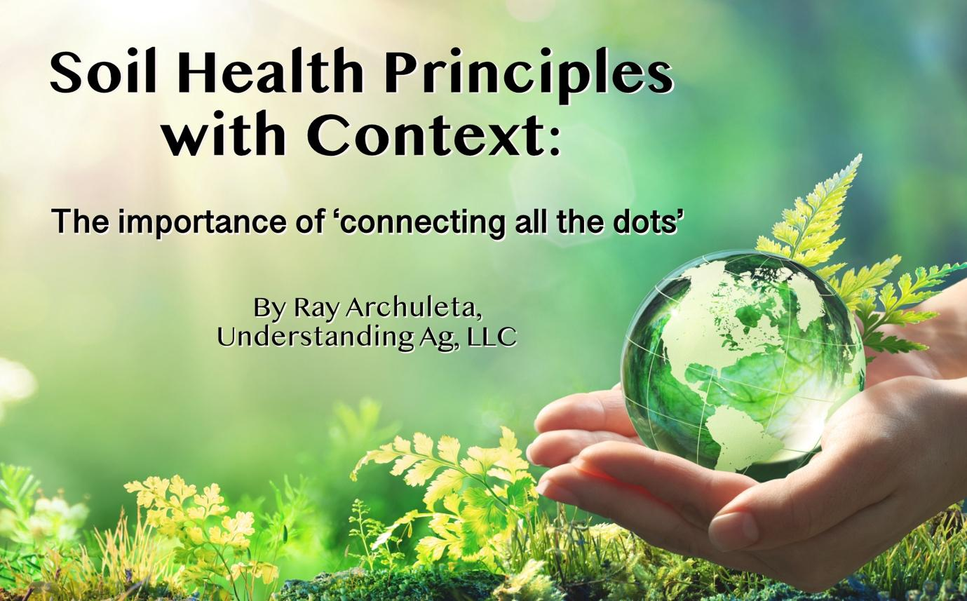 """Photo of hand holding translucent earth globe with a headline reading """"Soil Health Principles with Context: The Importance of 'connecting all the dots.' By Ray Archuleta, Understanding Ag, LLC."""