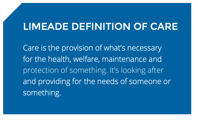 LIMEADE DEFINITION OF CARE: Care is the provision of what's necessary for the health, welfare, maintenance and protection of something. It's looking after and providing for the needs of someone or something.