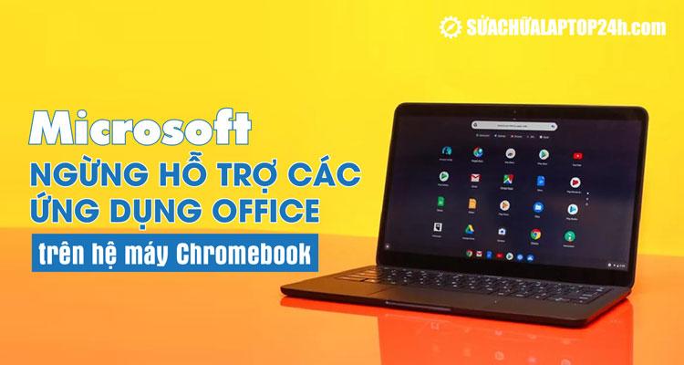 Microsoft sẽ ngừng hỗ trợ ứng dụng trên Chromebook từ tháng 9