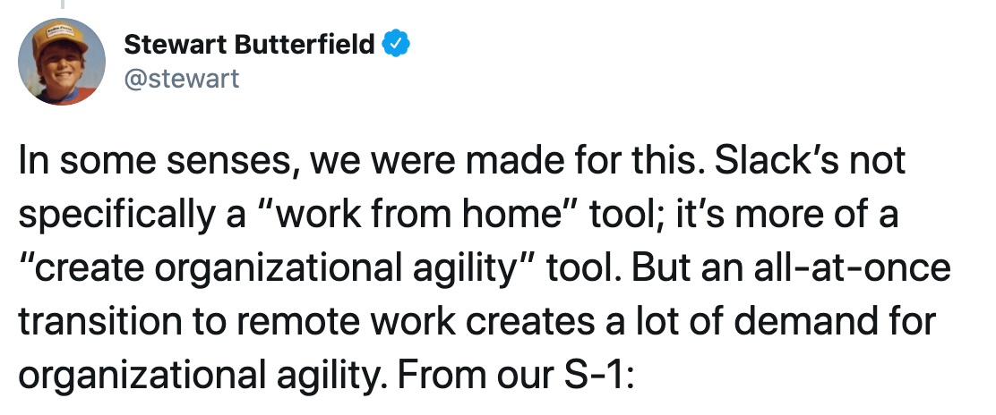 "Screenshot of tweet from Steware Butterfield: ""In some senses, we were made for this. Slack's not specifically a ""work form home"" tool; it's more of a ""create organizational agility"" tool. But an all-at-once transition to remote work creates a lot of demand for organizational agility."""