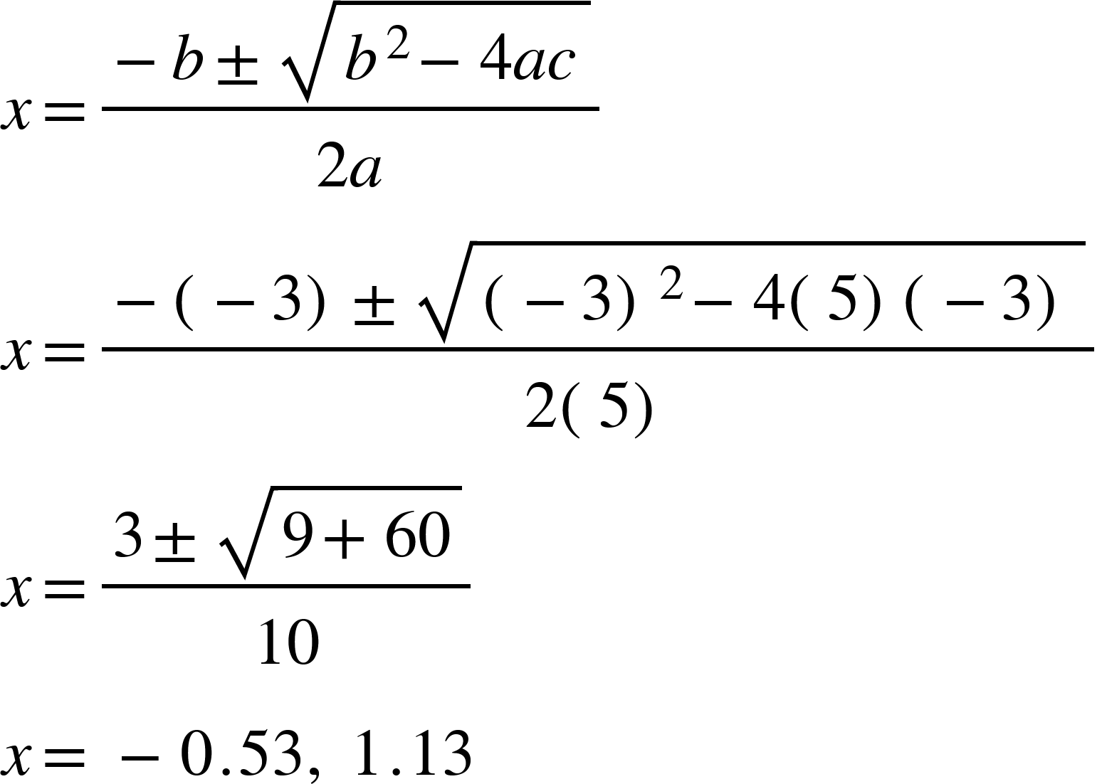 4 Lines. Line 1: x equals fraction numerator negative b plus-or-minus square root of b squared minus 4 a c end root over denominator 2 a end fraction. Line 2:  x equals fraction numerator negative open parentheses negative 3 close parentheses plus-or-minus square root of open parentheses negative 3 close parentheses squared minus 4 open parentheses 5 close parentheses open parentheses negative 3 close parentheses end root over denominator 2 open parentheses 5 close parentheses end fraction. line 3: x equals fraction numerator 3 plus-or-minus square root of 9 plus 60 end root over denominator 10 end fraction. line 4: x equals space minus 0.53 comma space 1.13