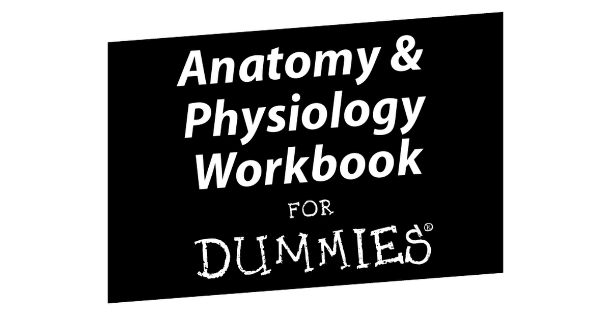 Anatomy & Physiology Workbook for Dummies (ISBN - 0470169322).pdf ...