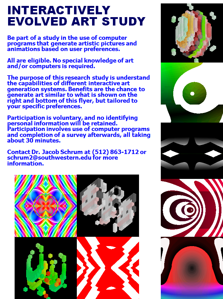 INTERACTIVELY EVOLVED ART STUDY   Be part of a study in the use of computer programs that generate artistic pictures and animations based on user preferences.     All are eligible. No special knowledge of art and/or computers is required.     The purpose of this research study is understand the capabilities of different interactive art generation systems. Benefits are the chance to generate art similar to what is shown on the right and bottom of this flyer, but tailored to your specific preferences.     Participation is voluntary, and no identifying personal information will be retained. Participation involves use of computer programs and completion of a survey afterwards, all taking about 30 minutes.     Contact Dr. Jacob Schrum at (512) 863-1712 or schrum2@southwestern.edu for more information.