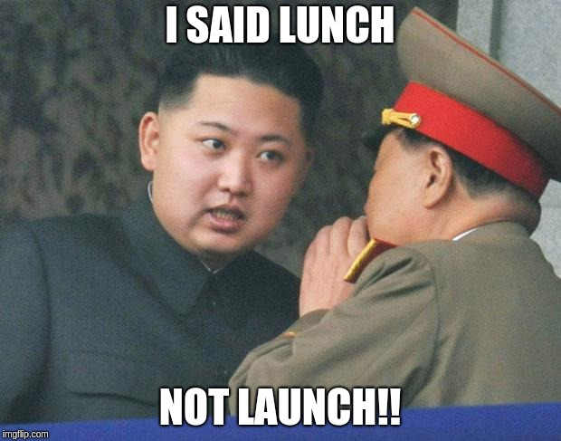 Kim Jong Un explaining that he wanted lunch. The soldier misheard it as launch.